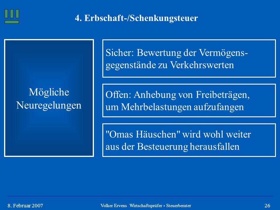 268. Februar 2007 4. Erbschaft-/Schenkungsteuer Mögliche Neuregelungen Volker Ervens Wirtschaftsprüfer  Steuerberater Sicher: Bewertung der Vermögens