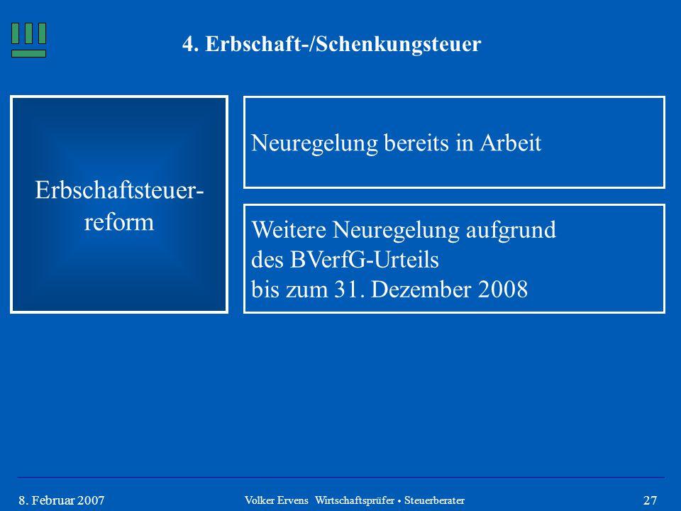 278. Februar 2007 4. Erbschaft-/Schenkungsteuer Erbschaftsteuer- reform Volker Ervens Wirtschaftsprüfer  Steuerberater Neuregelung bereits in Arbeit