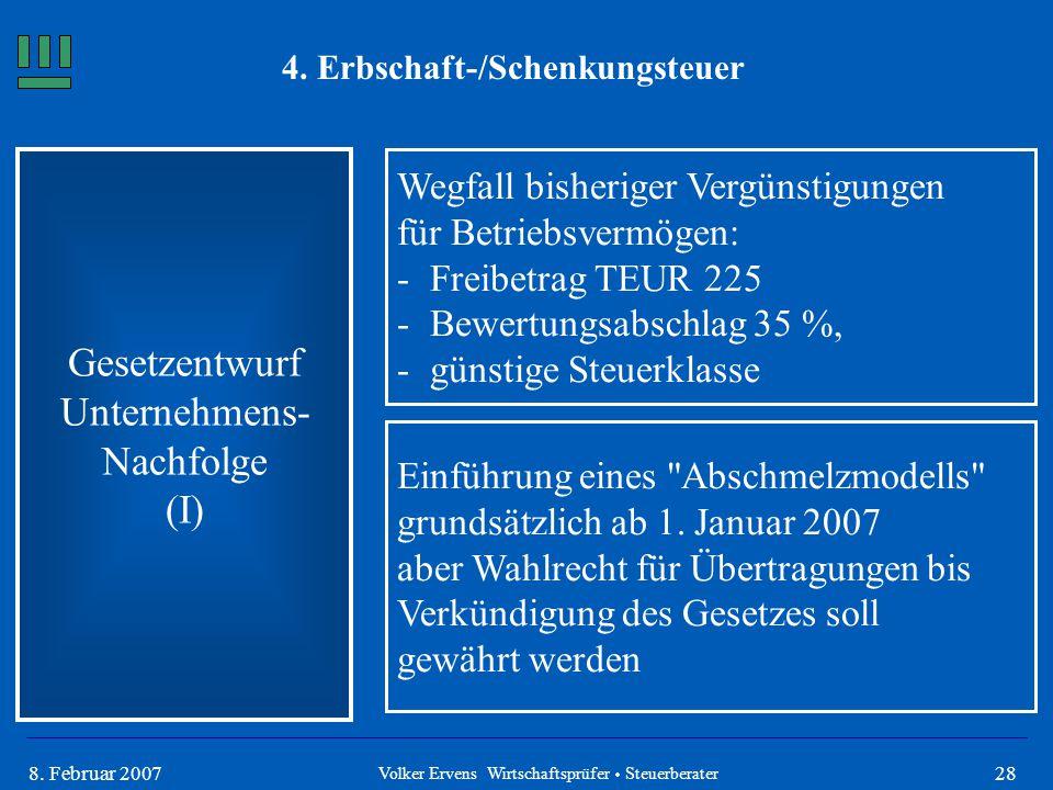 288. Februar 2007 4. Erbschaft-/Schenkungsteuer Gesetzentwurf Unternehmens- Nachfolge (I) Volker Ervens Wirtschaftsprüfer  Steuerberater Wegfall bish