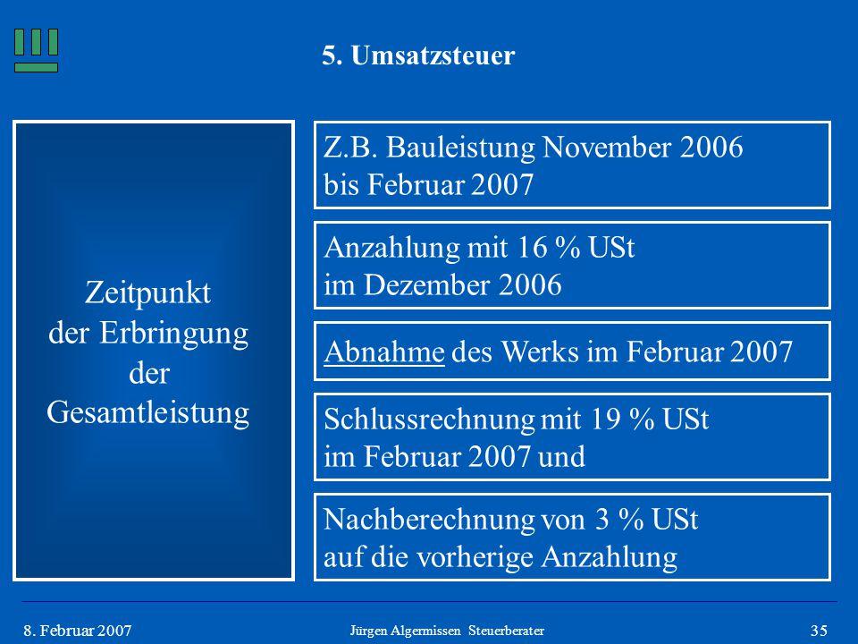 358. Februar 2007 5. Umsatzsteuer Zeitpunkt der Erbringung der Gesamtleistung Z.B. Bauleistung November 2006 bis Februar 2007 Anzahlung mit 16 % USt i