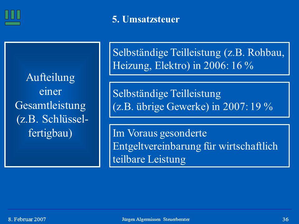 368. Februar 2007 5. Umsatzsteuer Aufteilung einer Gesamtleistung (z.B. Schlüssel- fertigbau) Selbständige Teilleistung (z.B. Rohbau, Heizung, Elektro