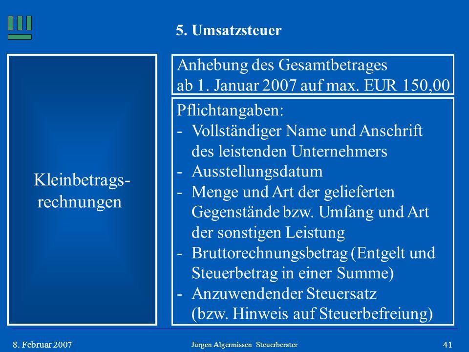418. Februar 2007 5. Umsatzsteuer Kleinbetrags- rechnungen Anhebung des Gesamtbetrages ab 1. Januar 2007 auf max. EUR 150,00 Pflichtangaben: -Vollstän