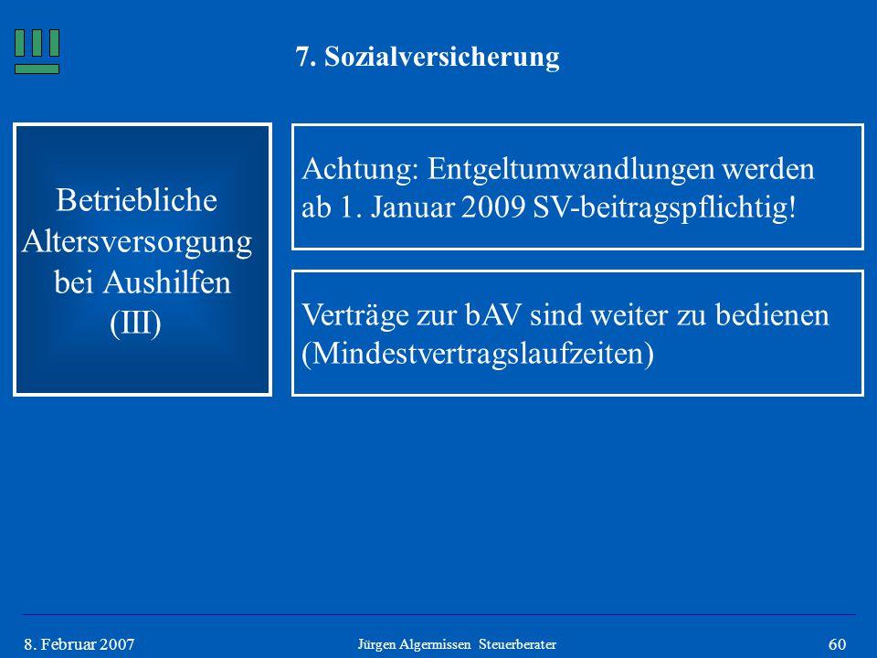 608. Februar 2007 7. Sozialversicherung Betriebliche Altersversorgung bei Aushilfen (III) Achtung: Entgeltumwandlungen werden ab 1. Januar 2009 SV-bei