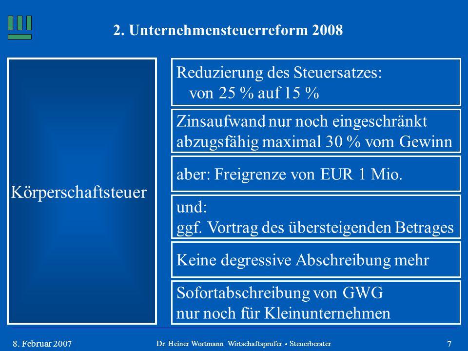78. Februar 2007 Körperschaftsteuer Reduzierung des Steuersatzes: von 25 % auf 15 % aber: Freigrenze von EUR 1 Mio. Dr. Heiner Wortmann Wirtschaftsprü