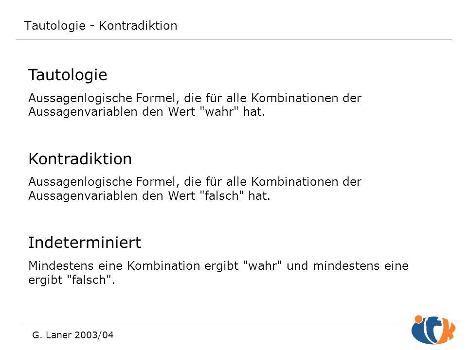 Tautologie - Kontradiktion G. Laner 2003/04 Tautologie Aussagenlogische Formel, die für alle Kombinationen der Aussagenvariablen den Wert