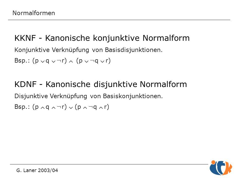 Normalformen G. Laner 2003/04 KKNF - Kanonische konjunktive Normalform Konjunktive Verknüpfung von Basisdisjunktionen. Bsp.: (p q r)  (p q
