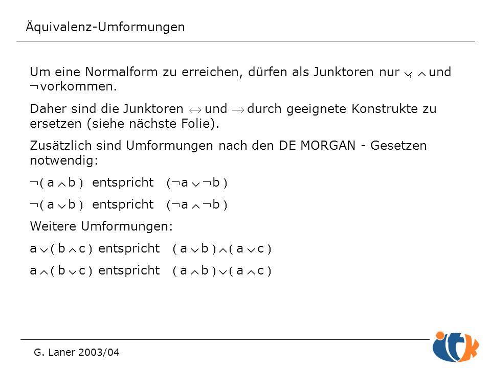 Äquivalenz-Umformungen G. Laner 2003/04 Um eine Normalform zu erreichen, dürfen als Junktoren nur , und vorkommen. Daher sind die Junktoren und
