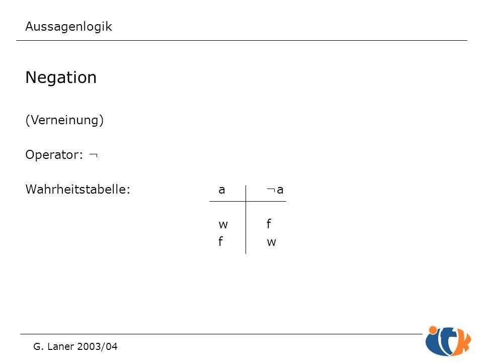Aussagenlogik G. Laner 2003/04 Negation (Verneinung) Operator:  Wahrheitstabelle:aa wf fw