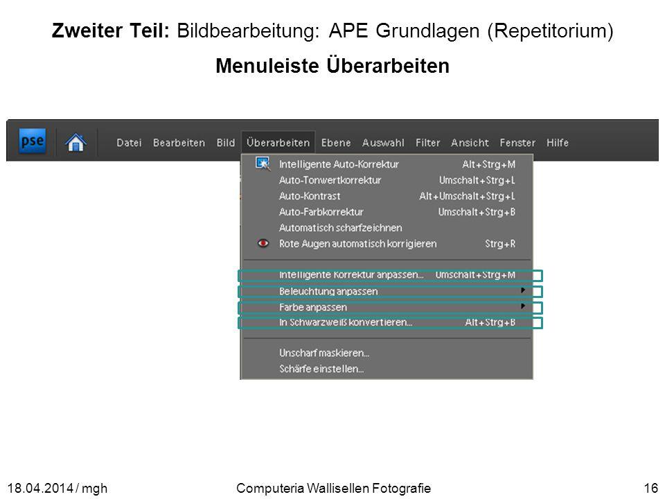 Zweiter Teil: Bildbearbeitung: APE Grundlagen (Repetitorium) Menuleiste Überarbeiten Computeria Wallisellen Fotografie1618.04.2014 / mgh