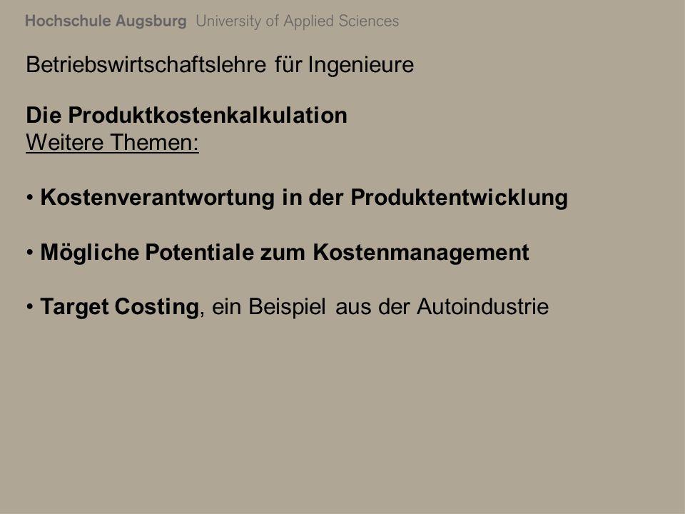 Betriebswirtschaftslehre für Ingenieure Die Produktkostenkalkulation Weitere Themen: Kostenverantwortung in der Produktentwicklung Mögliche Potentiale zum Kostenmanagement Target Costing, ein Beispiel aus der Autoindustrie