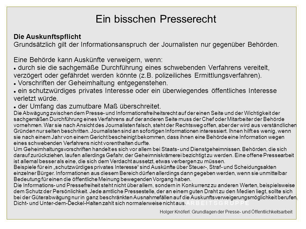 Ein bisschen Presserecht Die Auskunftspflicht Grundsätzlich gilt der Informationsanspruch der Journalisten nur gegenüber Behörden. Eine Behörde kann A