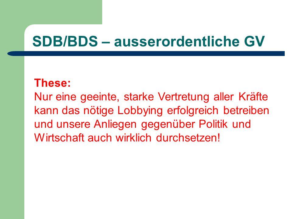 SDB/BDS – ausserordentliche GV These: Nur eine geeinte, starke Vertretung aller Kräfte kann das nötige Lobbying erfolgreich betreiben und unsere Anliegen gegenüber Politik und Wirtschaft auch wirklich durchsetzen!