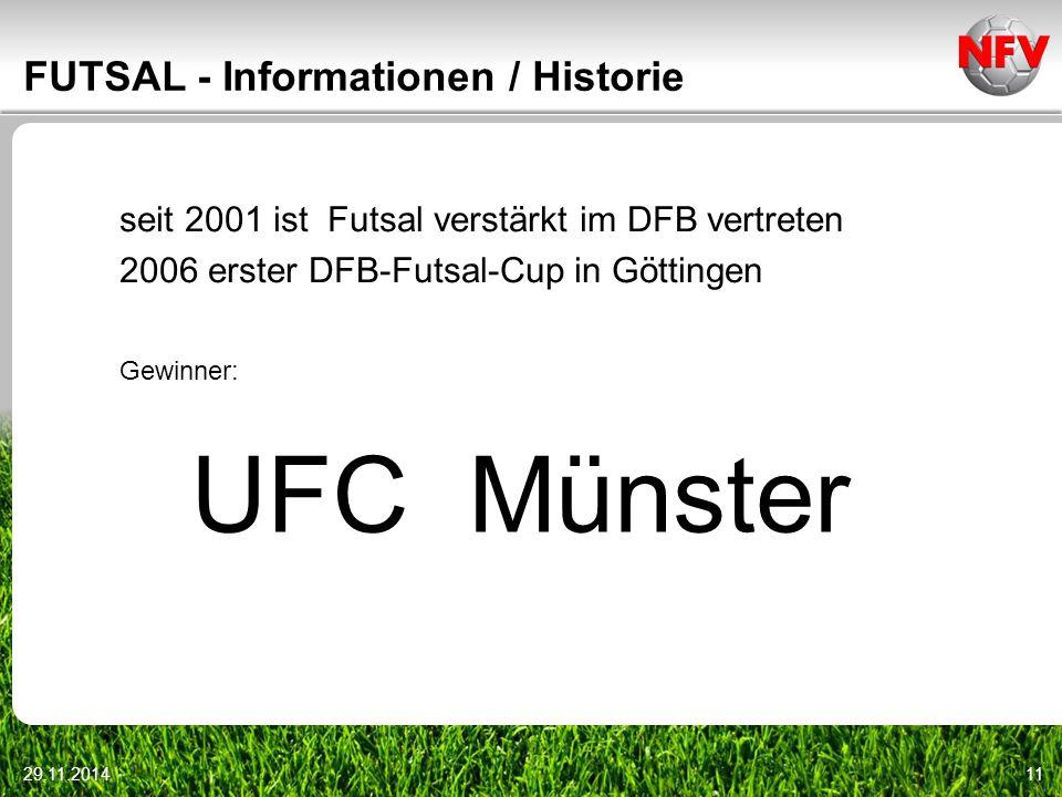 29.11.201411 FUTSAL - Informationen / Historie seit 2001 ist Futsal verstärkt im DFB vertreten 2006 erster DFB-Futsal-Cup in Göttingen Gewinner: UFC M