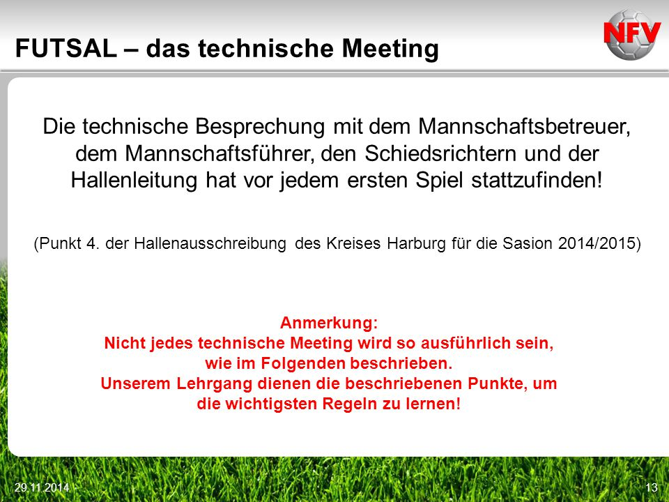 29.11.201413 FUTSAL – das technische Meeting Die technische Besprechung mit dem Mannschaftsbetreuer, dem Mannschaftsführer, den Schiedsrichtern und de