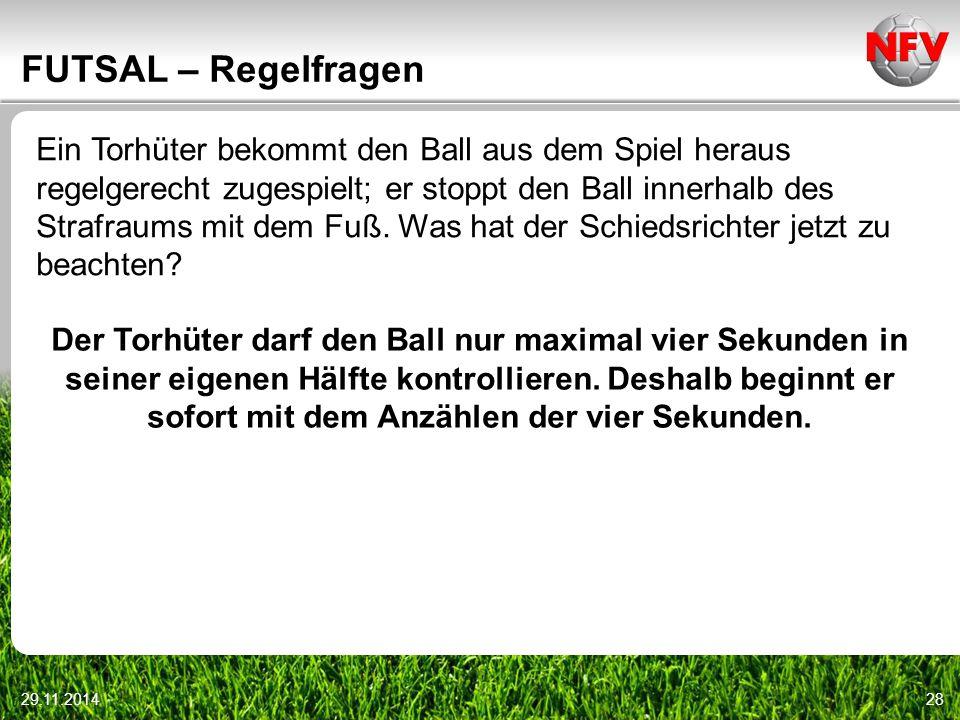 29.11.201428 FUTSAL – Regelfragen Ein Torhüter bekommt den Ball aus dem Spiel heraus regelgerecht zugespielt; er stoppt den Ball innerhalb des Strafra