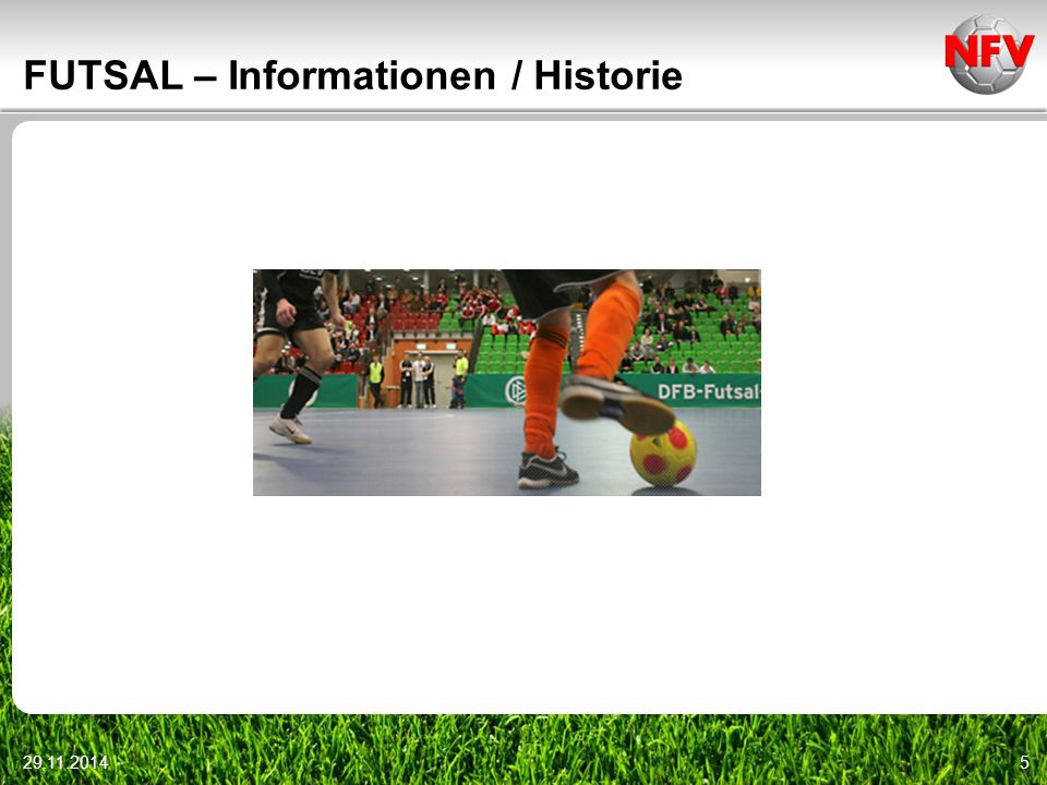 29.11.20146 FUTSAL – Informationen / Historie Futsal Hinter diesen sechs Buchstaben verbirgt sich der offizielle Hallenfußball des Weltverbandes (FIFA).