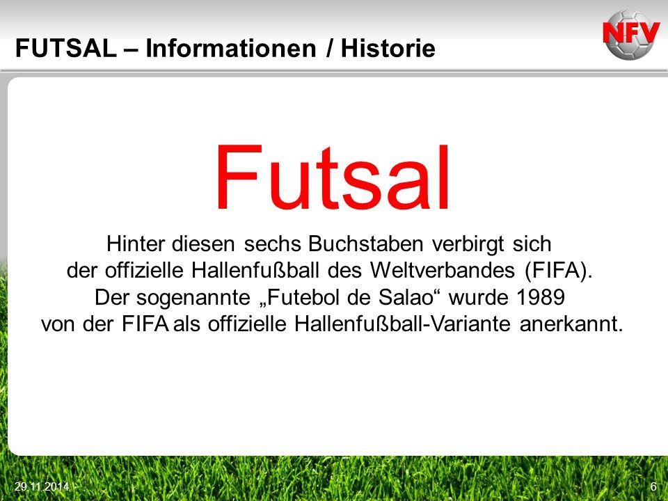 29.11.20146 FUTSAL – Informationen / Historie Futsal Hinter diesen sechs Buchstaben verbirgt sich der offizielle Hallenfußball des Weltverbandes (FIFA