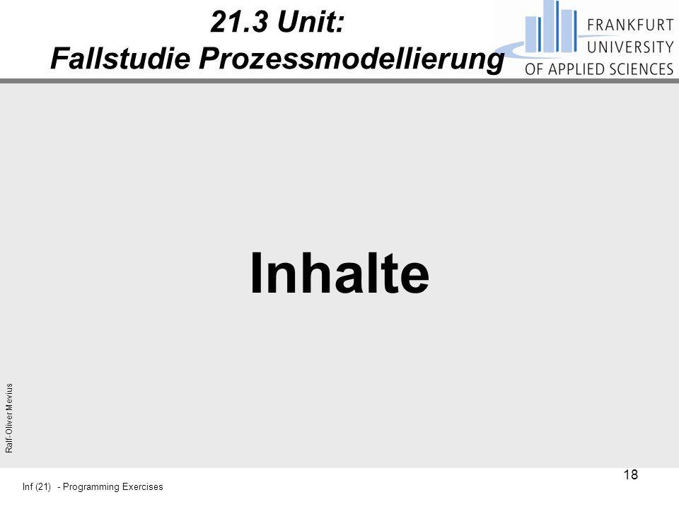 Inf (21) - Programming Exercises Ralf-Oliver Mevius 21.3 Unit: Fallstudie Prozessmodellierung Inhalte 18