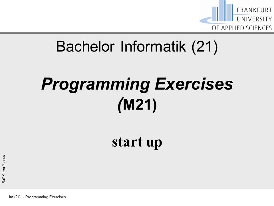 Inf (21) - Programming Exercises Ralf-Oliver Mevius Bachelor Informatik (21) Programming Exercises ( M21) start up