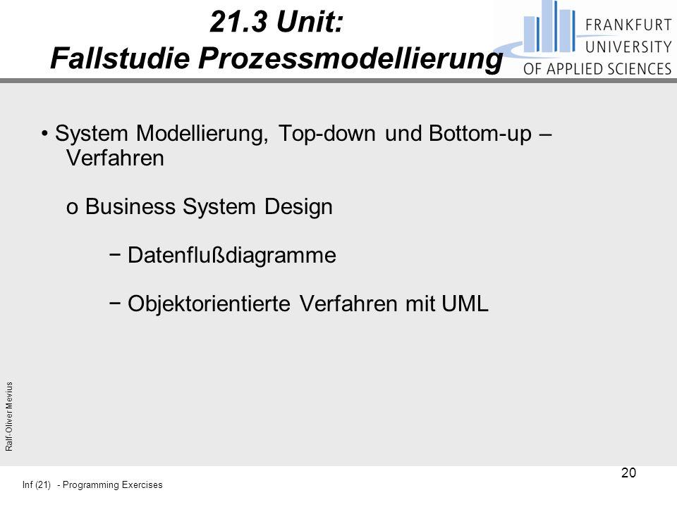Inf (21) - Programming Exercises Ralf-Oliver Mevius 21.3 Unit: Fallstudie Prozessmodellierung System Modellierung, Top-down und Bottom-up – Verfahren o Business System Design − Datenflußdiagramme − Objektorientierte Verfahren mit UML 20