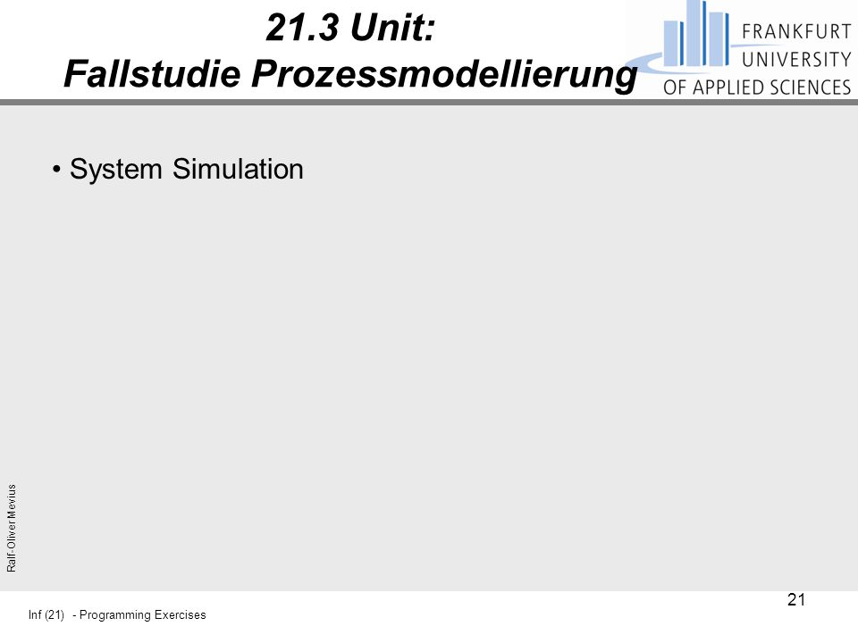 Inf (21) - Programming Exercises Ralf-Oliver Mevius 21.3 Unit: Fallstudie Prozessmodellierung System Simulation 21