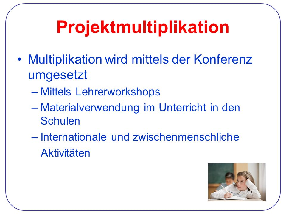 Projektmultiplikation Multiplikation wird mittels der Konferenz umgesetzt –Mittels Lehrerworkshops –Materialverwendung im Unterricht in den Schulen –Internationale und zwischenmenschliche Aktivitäten