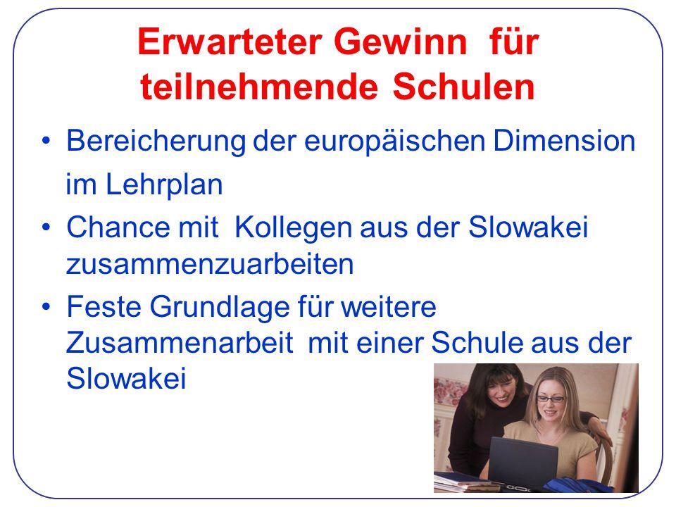 Erwarteter Gewinn für teilnehmende Schulen Bereicherung der europäischen Dimension im Lehrplan Chance mit Kollegen aus der Slowakei zusammenzuarbeiten Feste Grundlage für weitere Zusammenarbeit mit einer Schule aus der Slowakei