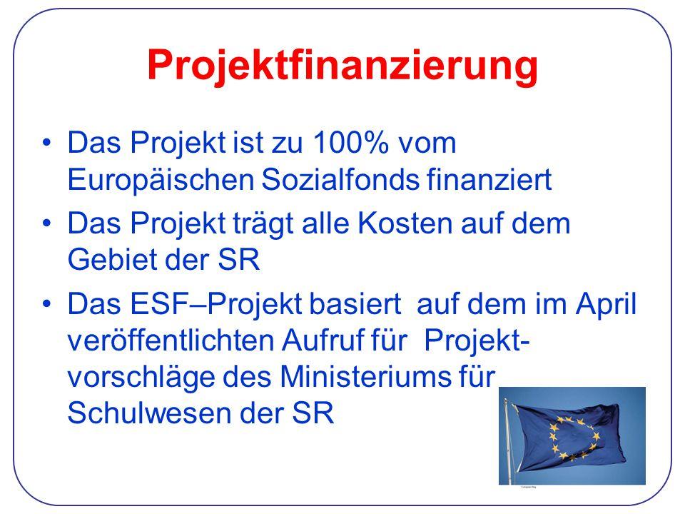 Projektfinanzierung Das Projekt ist zu 100% vom Europäischen Sozialfonds finanziert Das Projekt trägt alle Kosten auf dem Gebiet der SR Das ESF–Projekt basiert auf dem im April veröffentlichten Aufruf für Projekt- vorschläge des Ministeriums für Schulwesen der SR