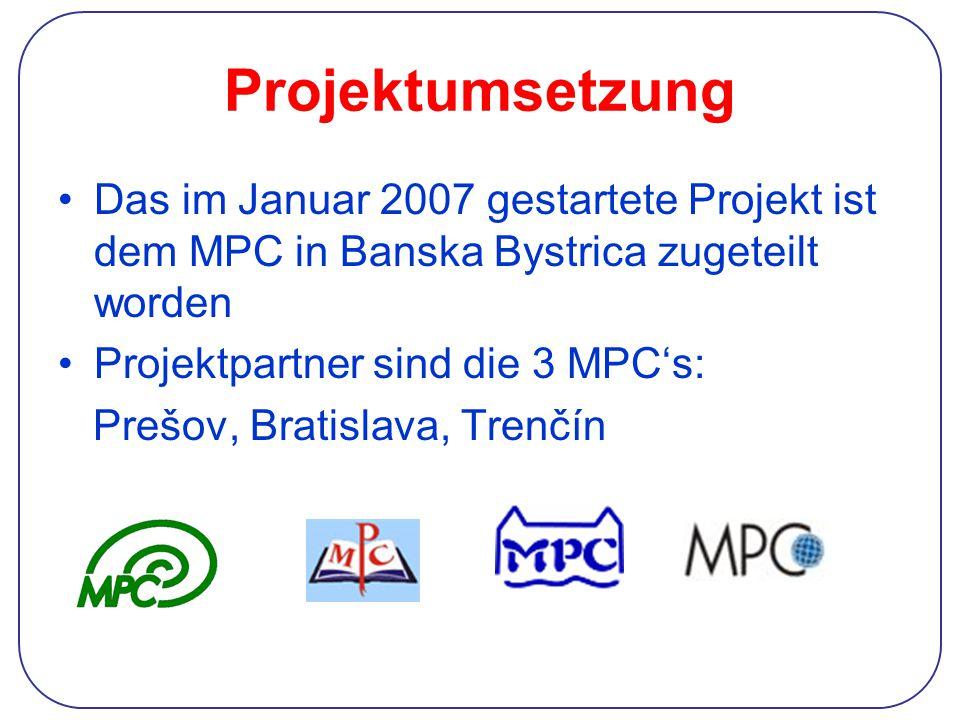 Projektumsetzung Das im Januar 2007 gestartete Projekt ist dem MPC in Banska Bystrica zugeteilt worden Projektpartner sind die 3 MPC's: Prešov, Bratis