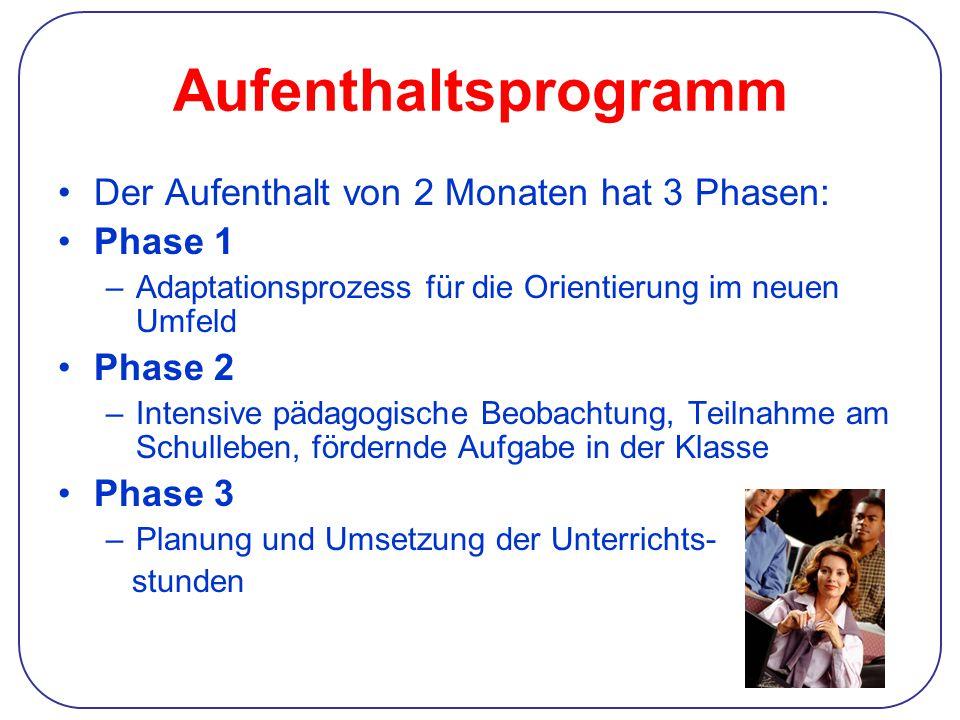 Aufenthaltsprogramm Der Aufenthalt von 2 Monaten hat 3 Phasen: Phase 1 –Adaptationsprozess für die Orientierung im neuen Umfeld Phase 2 –Intensive pädagogische Beobachtung, Teilnahme am Schulleben, fördernde Aufgabe in der Klasse Phase 3 –Planung und Umsetzung der Unterrichts- stunden