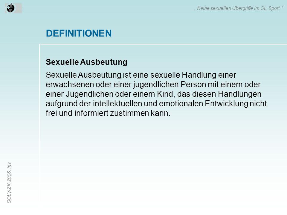 """SOLV-ZK 2006, Ins DEFINITIONEN Sexuelle Ausbeutung """" Keine sexuellen Übergriffe im OL-Sport Sexuelle Ausbeutung ist eine sexuelle Handlung einer erwachsenen oder einer jugendlichen Person mit einem oder einer Jugendlichen oder einem Kind, das diesen Handlungen aufgrund der intellektuellen und emotionalen Entwicklung nicht frei und informiert zustimmen kann."""