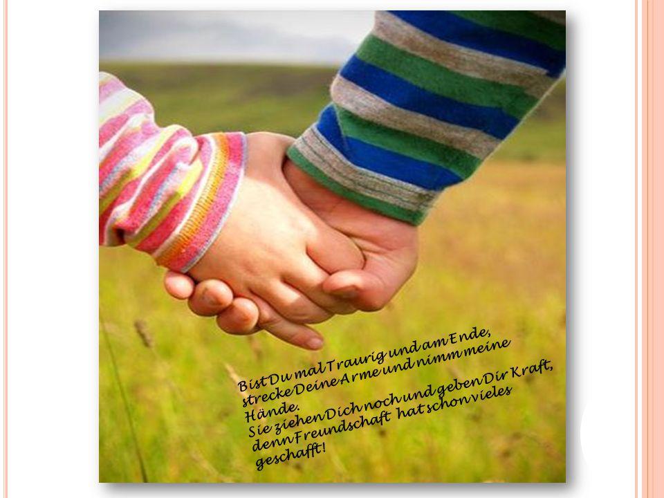 Bist Du mal Traurig und am Ende, strecke Deine Arme und nimm meine Hände. Sie ziehen Dich noch und geben Dir Kraft, denn Freundschaft hat schon vieles