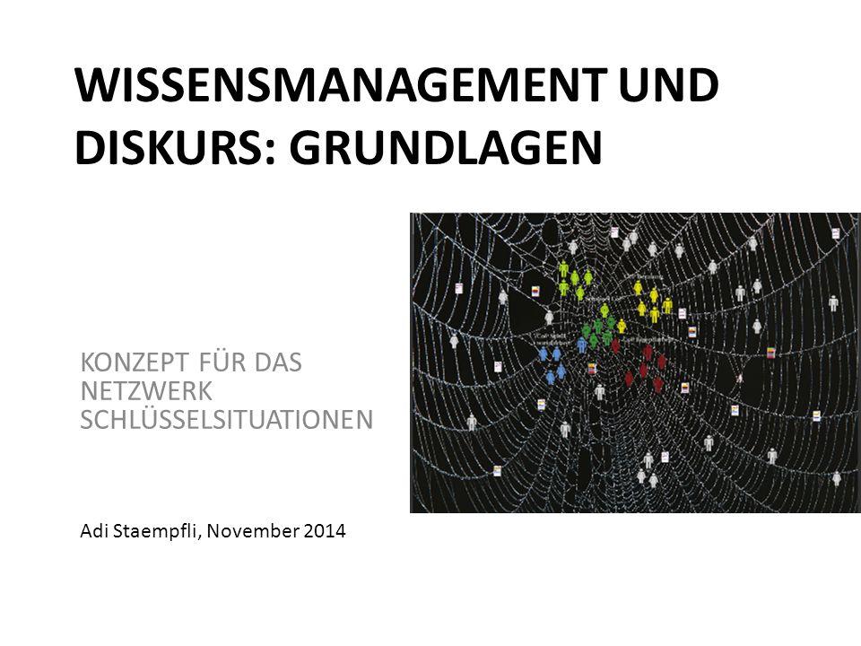 WISSENSMANAGEMENT UND DISKURS: GRUNDLAGEN KONZEPT FÜR DAS NETZWERK SCHLÜSSELSITUATIONEN Adi Staempfli, November 2014