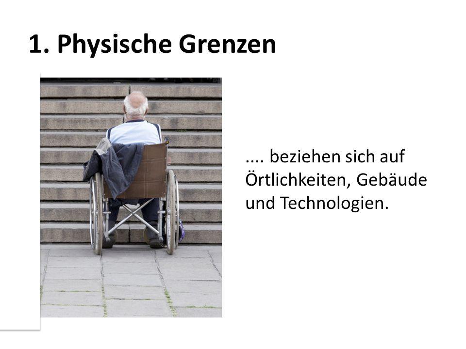 1. Physische Grenzen.... beziehen sich auf Örtlichkeiten, Gebäude und Technologien.