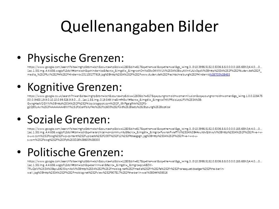 Quellenangaben Bilder Physische Grenzen: https://www.google.com/search?site=imghp&tbm=isch&source=hp&biw=1280&bih=617&q=the+wall&oq=the+wall&gs_l=img.3..0l10.3998.5152.0.5336.8.8.0.0.0.0.185.659.0j4.4.0....0...