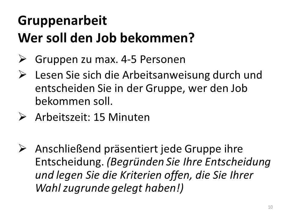 Gruppenarbeit Wer soll den Job bekommen?  Gruppen zu max. 4-5 Personen  Lesen Sie sich die Arbeitsanweisung durch und entscheiden Sie in der Gruppe,