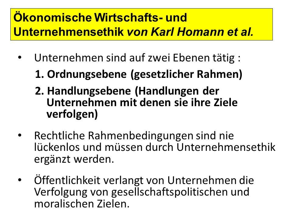Ökonomische Wirtschafts- und Unternehmensethik von Karl Homann et al. Unternehmen sind auf zwei Ebenen tätig : 1. Ordnungsebene (gesetzlicher Rahmen)
