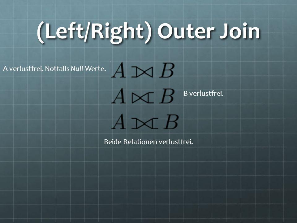 (Left/Right) Outer Join A verlustfrei. Notfalls Null-Werte. B verlustfrei. Beide Relationen verlustfrei.