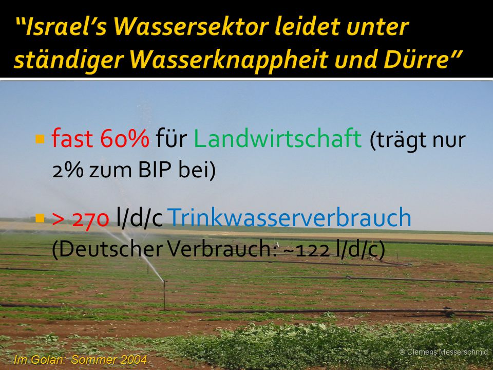  fast 60% für Landwirtschaft (trägt nur 2% zum BIP bei)  > 270 l/d/c Trinkwasserverbrauch (Deutscher Verbrauch: ~122 l/d/c) Im Golan: Sommer 2004 ©