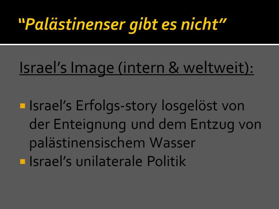 Israel's Image (intern & weltweit):  Israel's Erfolgs-story losgelöst von der Enteignung und dem Entzug von palästinensischem Wasser  Israel's unila