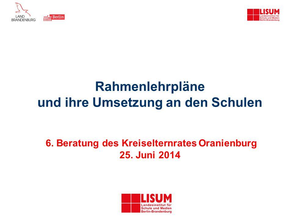 Rahmenlehrpläne und ihre Umsetzung an den Schulen 6. Beratung des Kreiselternrates Oranienburg 25. Juni 2014