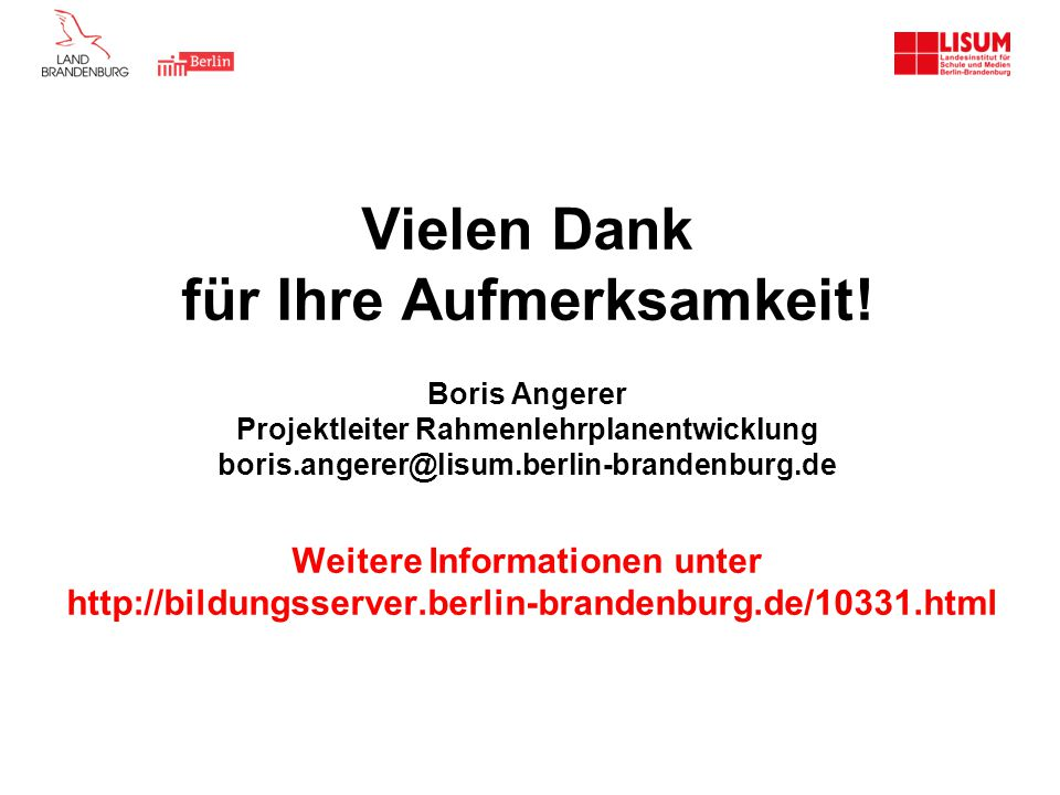 Vielen Dank für Ihre Aufmerksamkeit! Boris Angerer Projektleiter Rahmenlehrplanentwicklung boris.angerer@lisum.berlin-brandenburg.de Weitere Informati