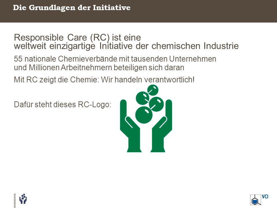 Die Grundlagen der Initiative Responsible Care (RC) ist eine weltweit einzigartige Initiative der chemischen Industrie 55 nationale Chemieverbände mit tausenden Unternehmen und Millionen Arbeitnehmern beteiligen sich daran Mit RC zeigt die Chemie: Wir handeln verantwortlich.