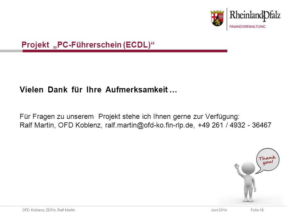 """OFD Koblenz, ZDFin, Ralf MartinJuni 2014Folie 18 Projekt """"PC-Führerschein (ECDL) Vielen Dank für Ihre Aufmerksamkeit … Für Fragen zu unserem Projekt stehe ich Ihnen gerne zur Verfügung: Ralf Martin, OFD Koblenz, ralf.martin@ofd-ko.fin-rlp.de, +49 261 / 4932 - 36467"""