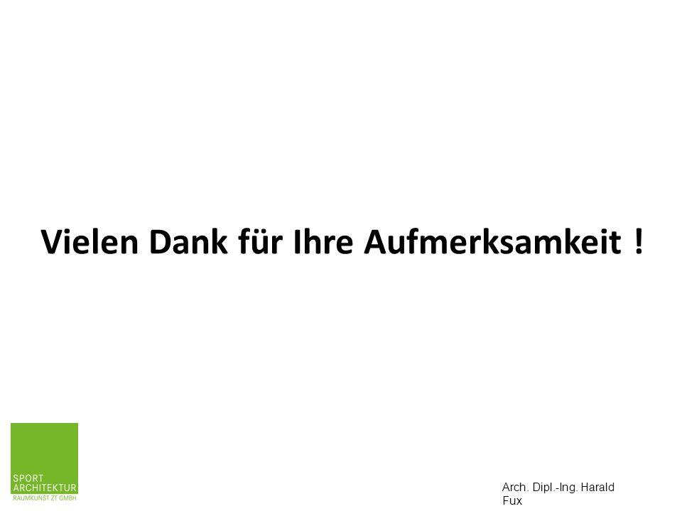 DANKE FÜR IHRE AUFMERKSAMKEIT ! Arch. Dipl.-Ing. Harald Fux Vielen Dank für Ihre Aufmerksamkeit !