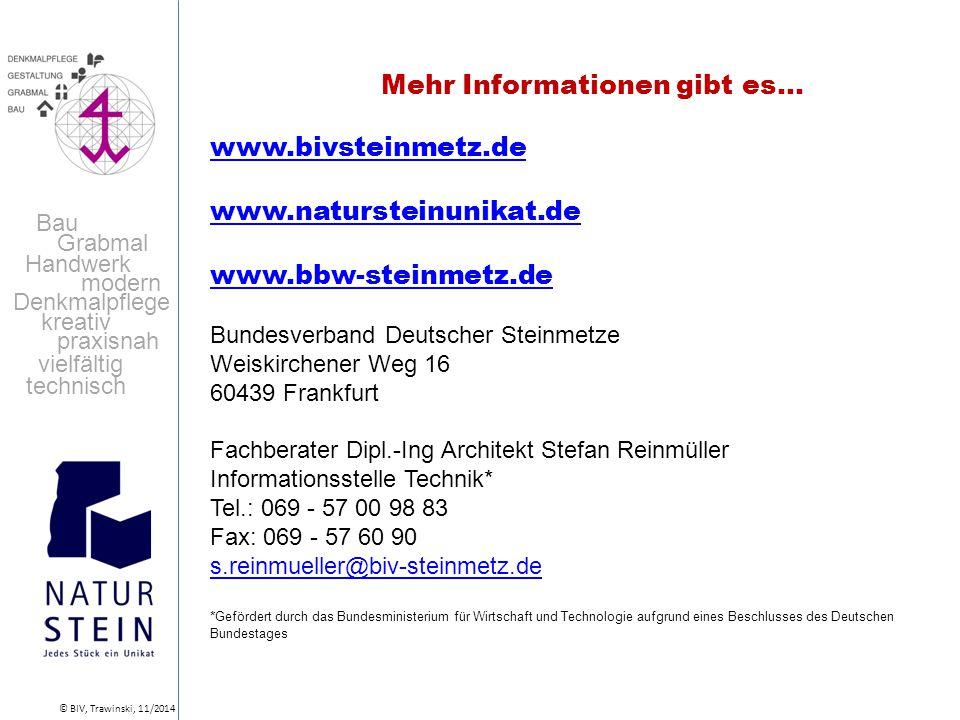 Handwerk Grabmal modern Bau Denkmalpflege kreativ praxisnah vielfältig technisch © BIV, Trawinski, 11/2014 Mehr Informationen gibt es… www.bivsteinmetz.de www.natursteinunikat.de www.bbw-steinmetz.de Bundesverband Deutscher Steinmetze Weiskirchener Weg 16 60439 Frankfurt Fachberater Dipl.-Ing Architekt Stefan Reinmüller Informationsstelle Technik* Tel.: 069 - 57 00 98 83 Fax: 069 - 57 60 90 s.reinmueller@biv-steinmetz.de * Gefördert durch das Bundesministerium für Wirtschaft und Technologie aufgrund eines Beschlusses des Deutschen Bundestages