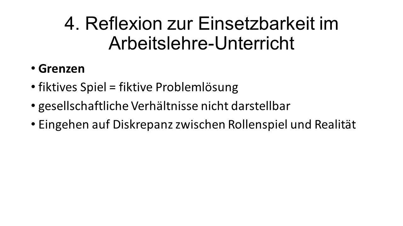 4. Reflexion zur Einsetzbarkeit im Arbeitslehre-Unterricht Grenzen fiktives Spiel = fiktive Problemlösung gesellschaftliche Verhältnisse nicht darstel