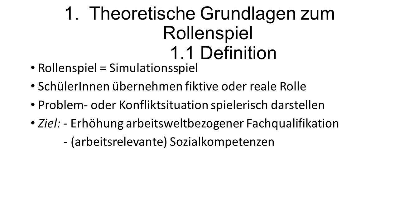 1. Theoretische Grundlagen zum Rollenspiel 1.1 Definition Rollenspiel = Simulationsspiel SchülerInnen übernehmen fiktive oder reale Rolle Problem- ode
