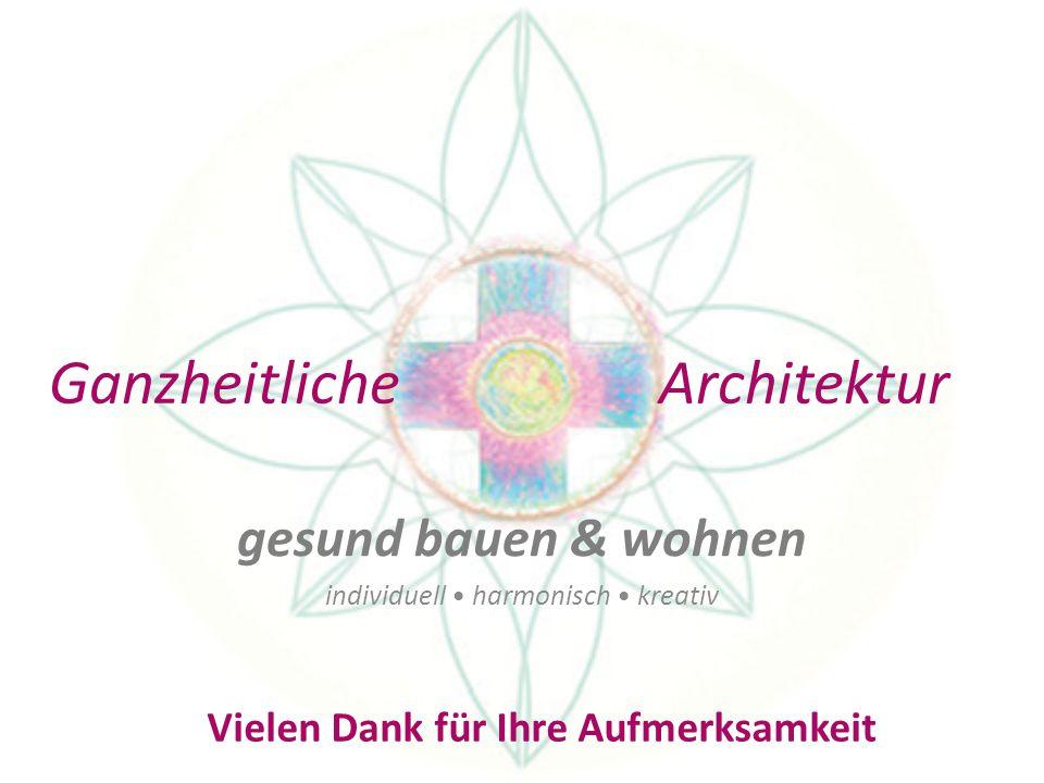 Ganzheitliche Architektur gesund bauen & wohnen individuell harmonisch kreativ Vielen Dank für Ihre Aufmerksamkeit