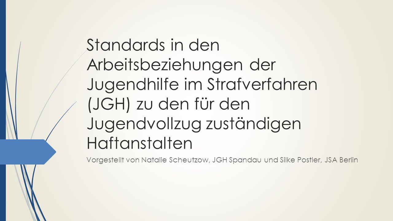 Standards in den Arbeitsbeziehungen der Jugendhilfe im Strafverfahren (JGH) zu den für den Jugendvollzug zuständigen Haftanstalten Vorgestellt von Natalie Scheutzow, JGH Spandau und Silke Postler, JSA Berlin